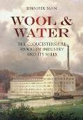 Wool & Water: The Gloucestershrie Woollen Industry and Its Mills