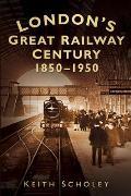 London's Great Railway Century: 1850-1950