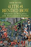 With a Bended Bow: Archery in Mediaeval and Renaissance Europe