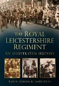 The Royal Leicestershire Regiment: An Illustrated History