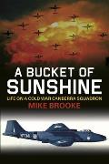 A Bucket of Sunshine: Life on a Cold War Canberra Squadron