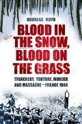 Blood in the Snow Blood on the Grass Treachery Torture Murder & Massacre France 1944