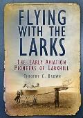 Flying with the Larks: Britain's Early Aviation Pioneers of Larkhill