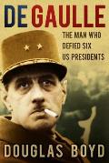 de Gaulle The Man Who Defied Six Us Presidents