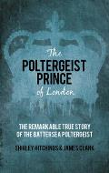 The Poltergeist Prince of London: The Remarkable True Story of the Battersea Poltergeist