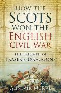 How the Scots Won the English Civil War: The Triumph of Fraser's Dragoones