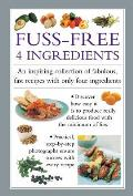 Fuss Free 4-Ingredients: An Inspiring Collection of Fabulous, Fast Recipes with Only Four Ingredients