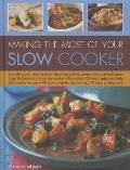 Making the Most of Your Slow Cooker: Everything You Need to Know about Ingredients, Preparation and Techniques to Get the Best Out of Your Slow Cooker