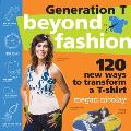 Generation T Beyond Fashion 120 New Ways to Transform a T Shirt
