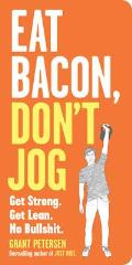 Eat Bacon Dont Jog A Contrarians Guide to Diet Exercise & What Actually Works