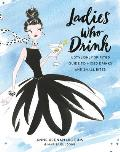 Ladies Who Drink A Stylishly Spirited Guide to Mixed Drinks & Small Bites