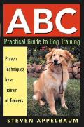 ABC Practical Guide to Dog Training Proven Techniques by a Trainer of Trainers