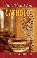 Now That I Am Catholic