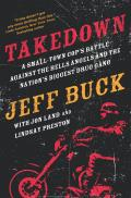 Takedown: A Small-Town Cop's Battle Against the Hells Angels and the Nation's Biggest Drug Gang: A Small-Town Cop S Battle Against the Hells Angels an