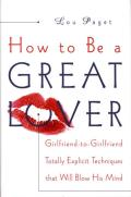 How to Be a Great Lover: Girlfriend-To-Girlfriend Totally Explicit Techniques That Will Blow His Mind