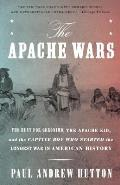 Apache Wars The Hunt for Geronimo the Apache Kid & the Captive Boy Who Started the Longest War in American History