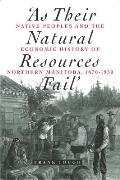 As Their Natural Resources Fail: Native People and the Economic History of Northern Manitoba, 1870-1930