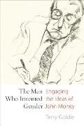 The Man Who Invented Gender: Engaging the Ideas of John Money