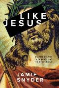 Like Jesus: Shattering Our False Images of the Real Christ