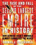 Rise & Fall of the Second Largest Empire in History How Genghis Khans Mongols Almost Conquered the World