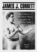 James J. Corbett: A Biography of the Heavyweight Boxing Champion and Popular Theater Headliner
