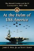 At the Helm of USS America: The Aircraft Carrier and Its 23 Commanders, 1965-1996