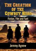 The Creation of the Cowboy Hero: Fiction, Film and Fact