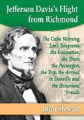 Jefferson Davis's Flight from Richmond: The Calm Morning, Lee's Telegrams, the Evacuation, the Train, the Passengers, the Trip, the Arrival in Danvill