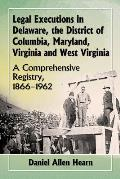 Legal Executions in Delaware, the District of Columbia, Maryland, Virginia and West Virginia: A Comprehensive Registry, 1866-1962