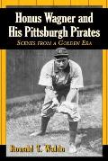 Honus Wagner and His Pittsburgh Pirates: Scenes from a Golden Era