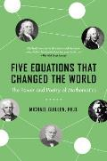 Five Equations That Changed the World The Power & Poetry of Mathematics