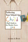 Fathering Your School-Age Child: A Dad's Guide to the Wonder Years 3 to 9