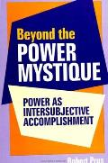 Beyond the Power Mystique: Power as Intersubjective Accomplishment