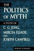 Politics of Myth A Study of C G Jung Mircea Eliade & Joseph Campbell