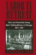 Labor in Retreat: Class and Community Among Men's Clothing Workers of Chicago, 1871-1929