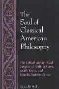 Soul Of Classical American Philosophy The Ethical & Spiritual Insights Of William James Josiah Royce & Charles Sanders Peirce