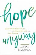Hope Anyway: Welcoming Possibility in Ourselves, God, and Each Other