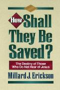 How Shall They Be Saved?: The Destiny of Those Who Do Not Hear of Jesus
