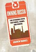 Owning Russia The Struggle Over Factories Farms & Power
