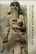 Gilgamesh Among Us Modern Encounters with the Ancient Epic