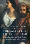 The Case of the Ugly Suitor & Other Histories of Love, Gender, & Nation in Buenos Aires, 1776-1870