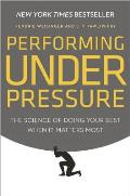 Performing Under Pressure The Science of Doing Your Best When It Matters Most