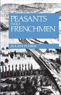Peasants Into Frenchmen The Modernization of Rural France 1870 1914