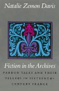 Fiction in the Archives Pardon Tales & Their Tellers in Sixteenth Century France
