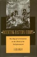 Inventing Eastern Europe The Map of Civilization on the Mind of the Enlightenment