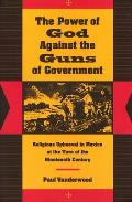 Power of God Against the Guns of Government Religious Upheaval in Mexico at the Turn of the Nineteenth Century