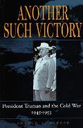 Another Such Victory: President Truman and the Cold War, 1945-1953