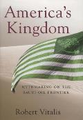 Americas Kingdom Mythmaking on the Saudi Oil Frontier