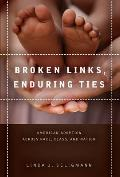 Broken Links, Enduring Ties: American Adoption Across Race, Class, and Nation