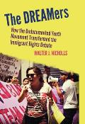 DREAMers How the Undocumented Youth Movement Transformed the Immigrant Rights Debate